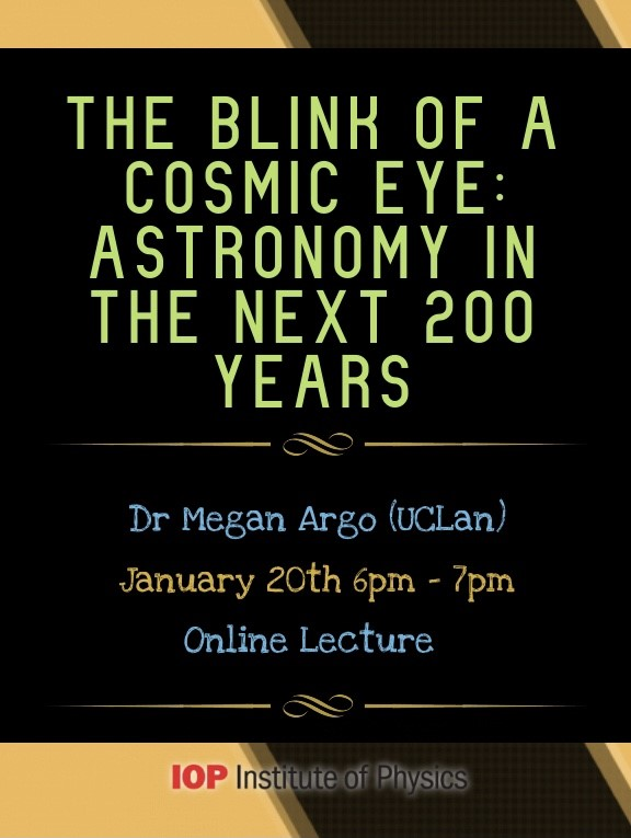 The blink of a cosmic eye: Astronomy in the next 200 years, by Megan Argo (UClan), January 20th 6pm-7pm, Online Lecture